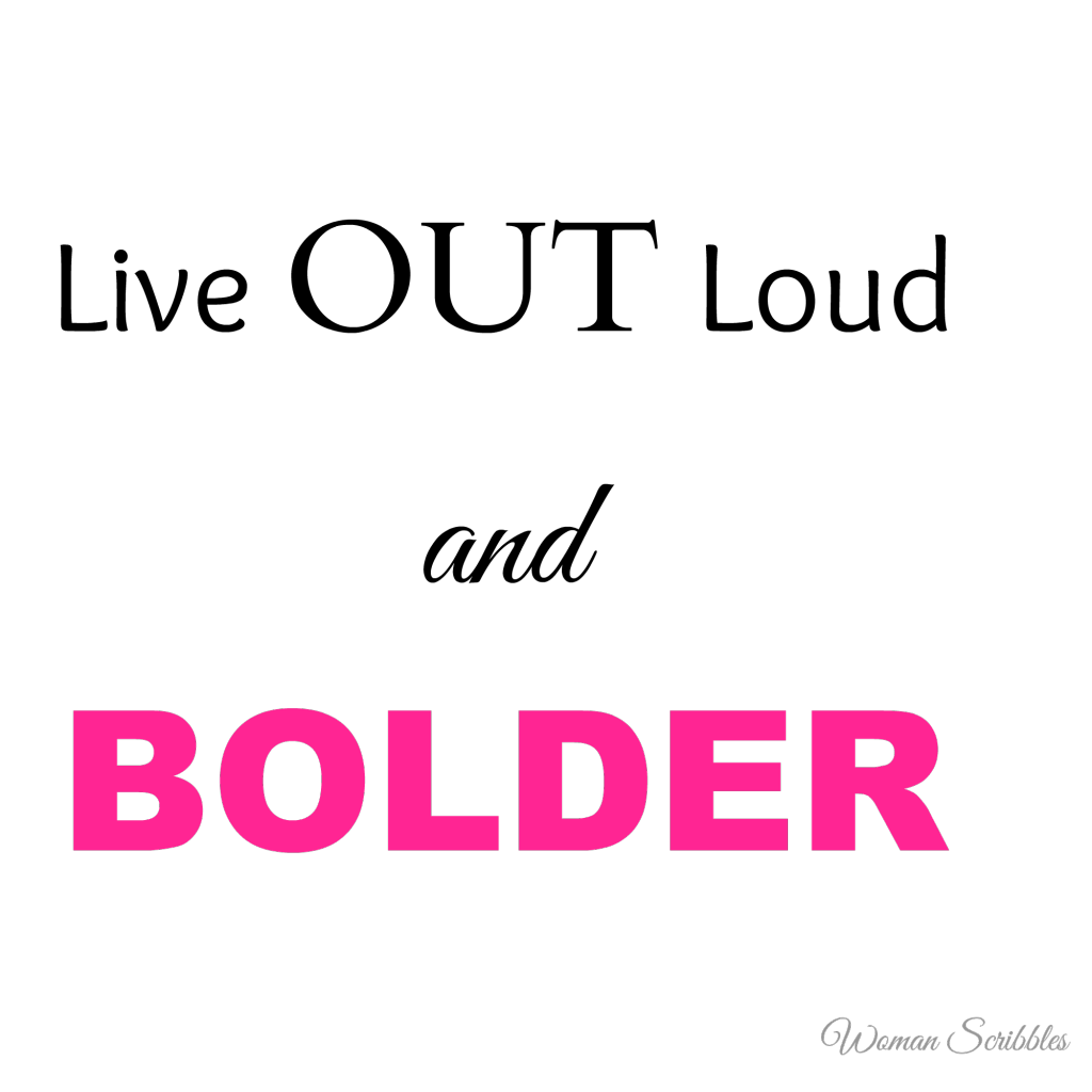 Live out loud and bolder